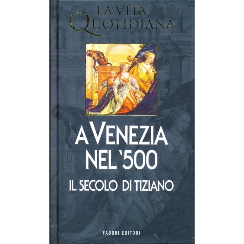 Alvise Zorzi. La vita quotidiana a Venezia nel '500. Il secolo di Tiziano