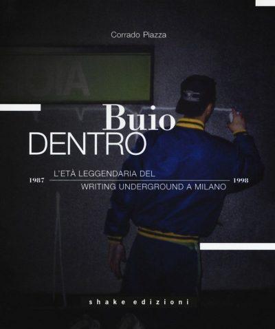 Buio dentro. L'età leggendaria del writing underground a Milano (1987-1998)