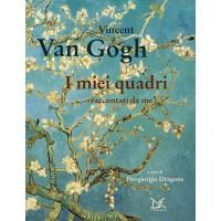 Vincent Van Gogh. I miei quadri raccontati da me