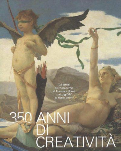 350 anni di creatività. Gli artisti dell'Accademia di Francia a Roma da Luigi XIV ai nostri giorni. Ediz. a colori