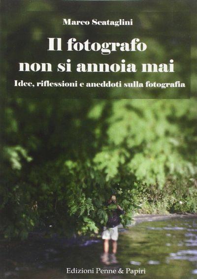 Il fotografo non si annoia mai: Idee, riflessioni e aneddoti sulla fotografia