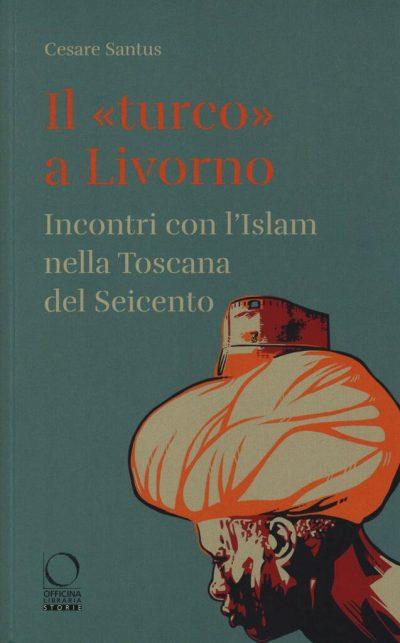 """Il """"turco"""" a Livorno. Incontri con l'Islam nella Toscana del Seicento"""