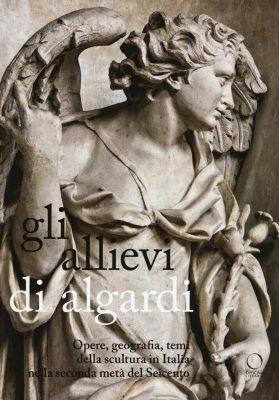 Gli allievi di Algardi. Opere, geografia, temi della scultura in Italia nella seconda metà del Seicento