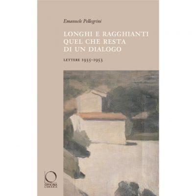 """""""Longhi e Ragghianti. Quel che resta di un dialogo - Lettere 1935-1953"""" di Emanuele Pellegrini"""