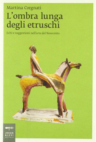 """Presentazione: """"L'ombra lunga degli etruschi. Echi e suggestioni nell'arte del Novecento"""" di Martina Corgnati"""