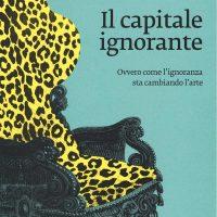 """Presentazione: """"Il capitale ignorante. Ovvero come l'ignoranza sta cambiando l'arte"""""""